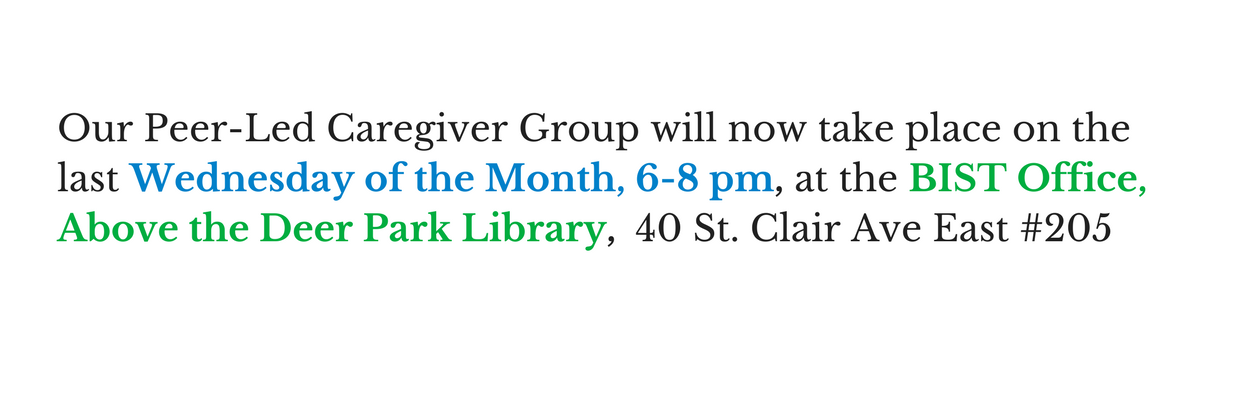 Our Peer Led Caregiver Group will now take place on the last Wednesday of the mouth 6-8 pm at the BIST Office Above the Deer Park Library #205 40 St Clair Ave East